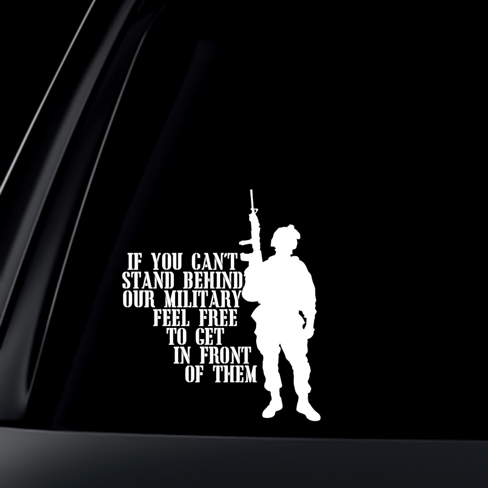 If you can't stand behind our Troops FEEL FREE TO STAND IN FRONT OF THEM